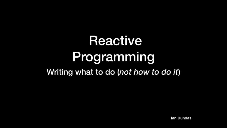 Reactive Programming: Writing what to do (not how to do it)